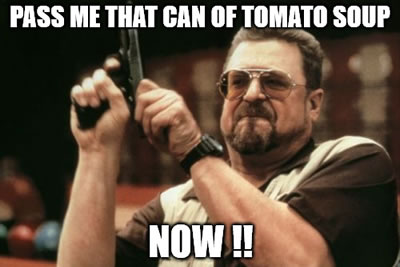 Pass me that can of tomato soup, now!