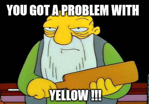 You got a problem with yellow?